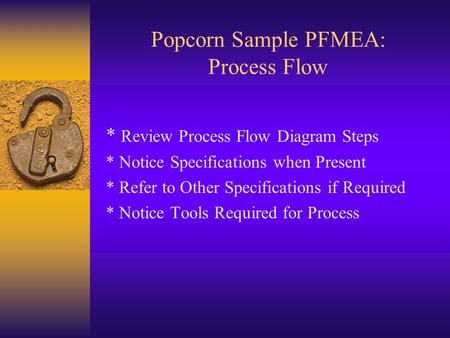 Popcorn Sample PFMEA: Process Flow * Review Process Flow Diagram Steps * Notice Specifications when Present * Refer to Other Specifications if Required.