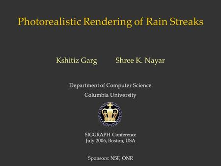 Photorealistic Rendering of Rain Streaks Department of Computer Science Columbia University Kshitiz Garg Shree K. Nayar SIGGRAPH Conference July 2006,