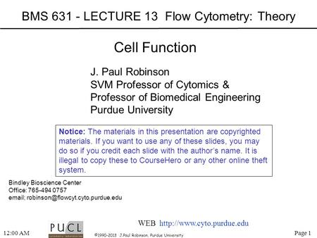 Page 1 ©1990-2013 J.Paul Robinson, Purdue University 12:02 AM BMS 631 - LECTURE 13 Flow Cytometry: Theory Bindley Bioscience Center Office: 765-494 0757.