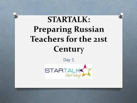 STARTALK: Preparing Russian Teachers for the 21st Century Day 1.