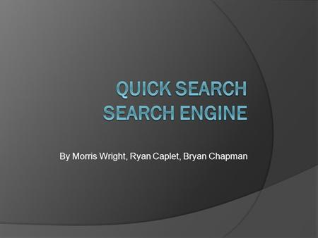 By Morris Wright, Ryan Caplet, Bryan Chapman. Overview  Crawler-Based Search Engine (A script/bot that searches the web in a methodical, automated manner)