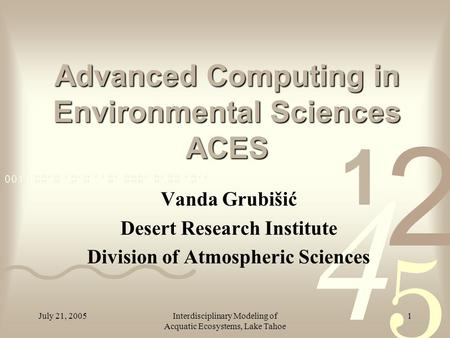 July 21, 2005Interdisciplinary Modeling of Acquatic Ecosystems, Lake Tahoe 1 Advanced Computing in Environmental Sciences ACES Vanda Grubišić Desert Research.