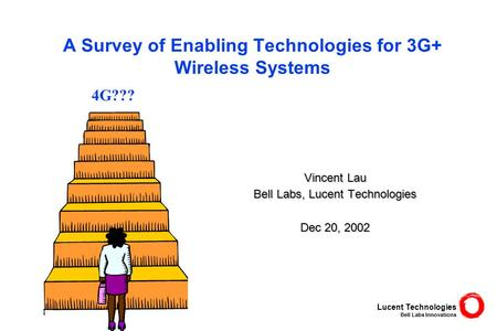 Lucent Technologies Bell Labs Innovations 1 A Survey of Enabling Technologies for 3G+ Wireless Systems Vincent Lau Bell Labs, Lucent Technologies Dec 20,
