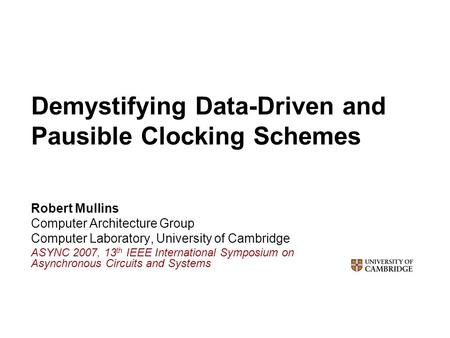 Demystifying Data-Driven and Pausible Clocking Schemes Robert Mullins Computer Architecture Group Computer Laboratory, University of Cambridge ASYNC 2007,