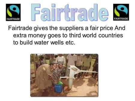 Fairtrade gives the suppliers a fair price And extra money goes to third world countries to build water wells etc.