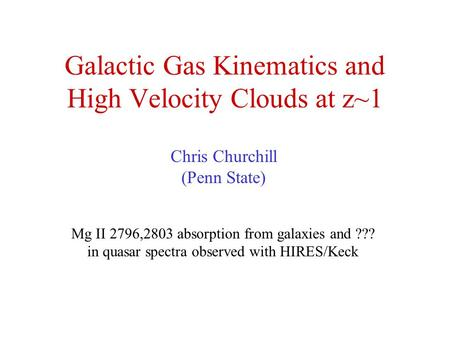Galactic Gas Kinematics and High Velocity Clouds at z~1 Chris Churchill (Penn State) Mg II 2796,2803 absorption from galaxies and ??? in quasar spectra.