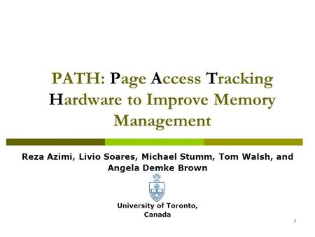 1 PATH: Page Access Tracking Hardware to Improve Memory Management Reza Azimi, Livio Soares, Michael Stumm, Tom Walsh, and Angela Demke Brown University.