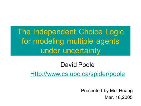 The Independent Choice Logic for modeling multiple agents under uncertainty David Poole  Presented by Mei Huang Mar. 18,2005.
