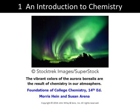 An Introduction to Chemistry Foundations of College Chemistry, 14 th Ed. Morris Hein and Susan Arena The vibrant colors of the aurora borealis are the.