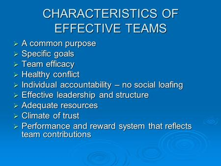 CHARACTERISTICS OF EFFECTIVE TEAMS  A common purpose  Specific goals  Team efficacy  Healthy conflict  Individual accountability – no social loafing.