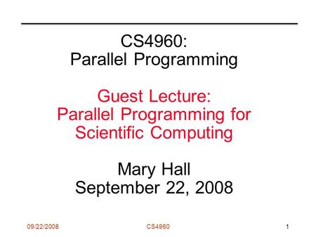 09/22/2008CS49601 CS4960: Parallel Programming Guest Lecture: Parallel Programming for Scientific Computing Mary Hall September 22, 2008.