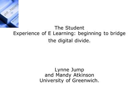 Exploration of the Student The Student Experience of E Learning: beginning to bridge the digital divide. Lynne Jump and Mandy Atkinson University of Greenwich.