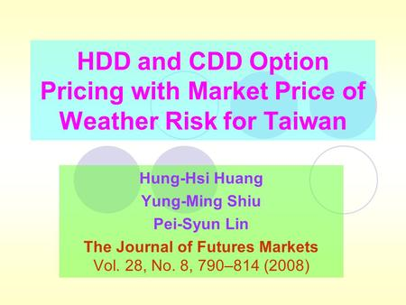 HDD and CDD Option Pricing with Market Price of Weather Risk for Taiwan Hung-Hsi Huang Yung-Ming Shiu Pei-Syun Lin The Journal of Futures Markets Vol.