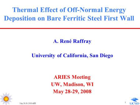May 28-29, 2008/ARR 1 Thermal Effect of Off-Normal Energy Deposition on Bare Ferritic Steel First Wall A. René Raffray University of California, San Diego.