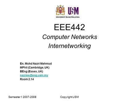Semester 1 2007-2008Copyright USM EEE442 Computer Networks Internetworking En. Mohd Nazri Mahmud MPhil (Cambridge, UK) BEng (Essex, UK)