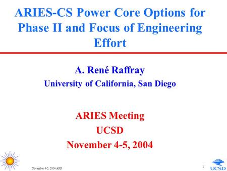 November 4-5, 2004/ARR 1 ARIES-CS Power Core Options for Phase II and Focus of Engineering Effort A. René Raffray University of California, San Diego ARIES.