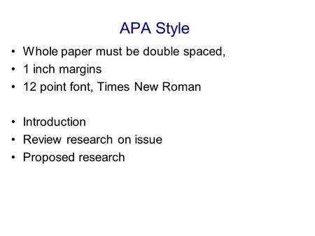 APA Style Whole paper must be double spaced, 1 inch margins 12 point font, Times New Roman Introduction Review research on issue Proposed research.