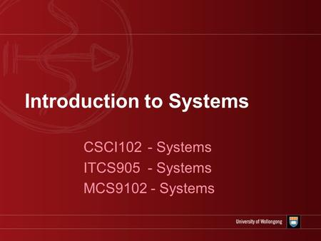 Introduction to Systems CSCI102 - Systems ITCS905 - Systems MCS9102 - Systems.