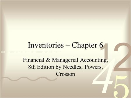 Inventories – Chapter 6 Financial & Managerial Accounting, 8th Edition by Needles, Powers, Crosson.