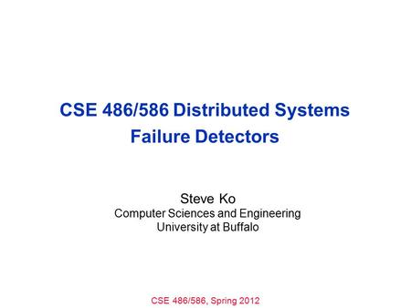 CSE 486/586, Spring 2012 CSE 486/586 Distributed Systems Failure Detectors Steve Ko Computer Sciences and Engineering University at Buffalo.