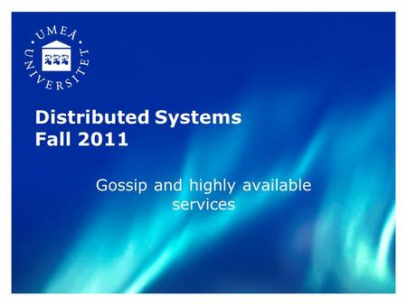 Distributed Systems Fall 2011 Gossip and highly available services.
