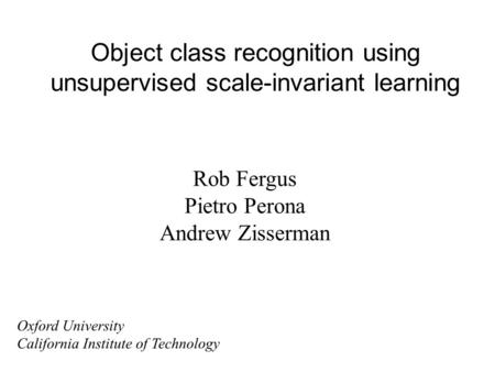 Object class recognition using unsupervised scale-invariant learning Rob Fergus Pietro Perona Andrew Zisserman Oxford University California Institute of.