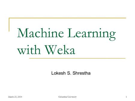 March 25, 2004Columbia University1 Machine Learning with Weka Lokesh S. Shrestha.
