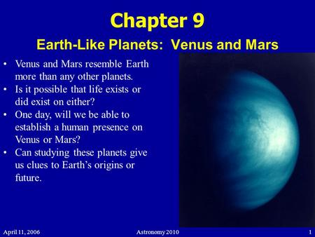 April 11, 2006Astronomy 20101 Chapter 9 Earth-Like Planets: Venus and Mars Venus and Mars resemble Earth more than any other planets. Is it possible that.