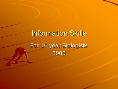 Information Skills For 1 st year Biologists 2005.