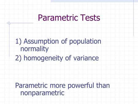 Parametric Tests 1) Assumption of population normality 2) homogeneity of variance Parametric more powerful than nonparametric.