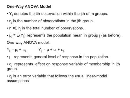 One-Way ANOVA Model Y ij denotes the ith observation within the jth of m groups. n j is the number of observations in the jth group. n =  n j is the total.