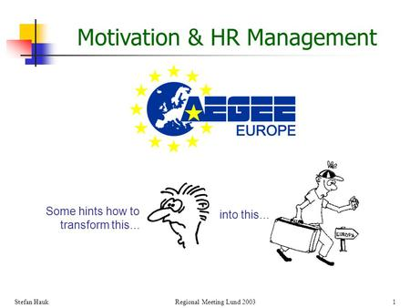 Stefan Hauk Regional Meeting Lund 2003 1 Motivation & HR Management Some hints how to transform this... into this...