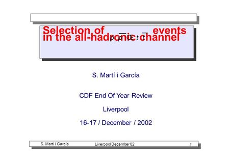 S. Martí i García Liverpool December 02 1 Selection of events in the all-hadronic channel S. Martí i García CDF End Of Year Review Liverpool 16-17 / December.