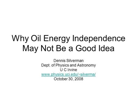 Why Oil Energy Independence May Not Be a Good Idea Dennis Silverman Dept. of Physics and Astronomy U C Irvine www.physics.uci.edu/~silverma/ October 30,