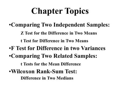 Chapter Topics Comparing Two Independent Samples: Z Test for the Difference in Two Means t Test for Difference in Two Means F Test for Difference in two.