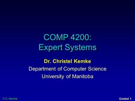 © C. Kemke Control 1 COMP 4200: Expert Systems Dr. Christel Kemke Department of Computer Science University of Manitoba.