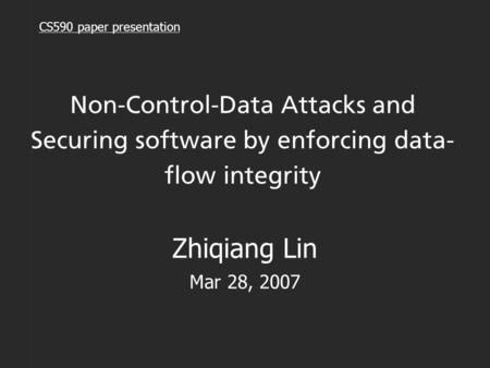 Non-Control-Data Attacks and Securing software by enforcing data- flow integrity Zhiqiang Lin Mar 28, 2007 CS590 paper presentation.