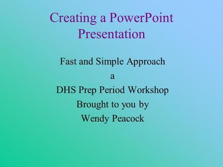 Creating a PowerPoint Presentation Fast and Simple Approach a DHS Prep Period Workshop Brought to you by Wendy Peacock.
