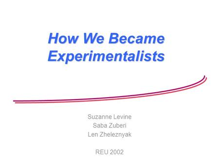 How We Became Experimentalists Suzanne Levine Saba Zuberi Len Zheleznyak REU 2002.