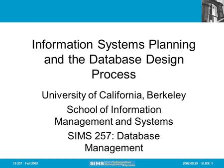 2002.08.29 - SLIDE 1IS 257 - Fall 2002 Information Systems Planning and the Database Design Process University of California, Berkeley School of Information.