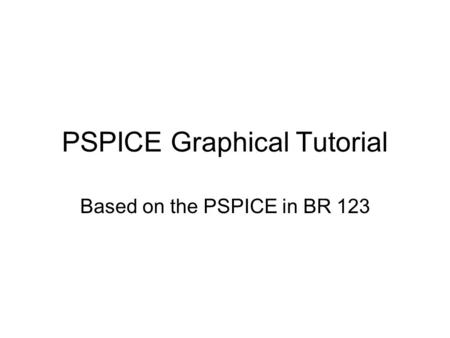 PSPICE Graphical Tutorial Based on the PSPICE in BR 123.