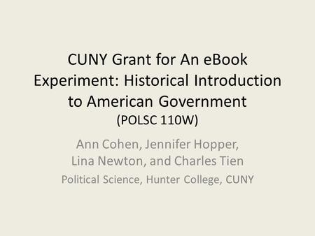 CUNY Grant for An eBook Experiment: Historical Introduction to American Government (POLSC 110W) Ann Cohen, Jennifer Hopper, Lina Newton, and Charles Tien.