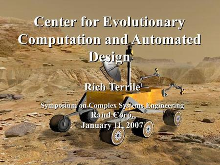 Center for Evolutionary Computation and Automated Design Rich Terrile Symposium on Complex Systems Engineering Rand Corp. January 11, 2007 Rich Terrile.