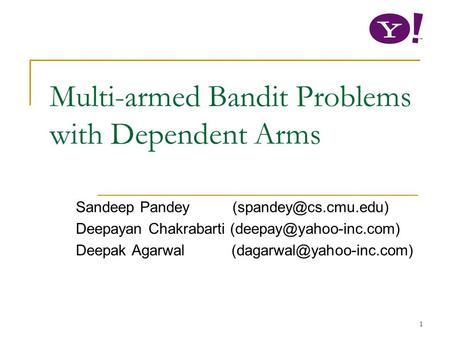 1 Multi-armed Bandit Problems with Dependent Arms Sandeep Pandey Deepayan Chakrabarti Deepak Agarwal