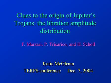 Clues to the origin of Jupiter's Trojans: the libration amplitude distribution F. Marzari, P. Tricarico, and H. Scholl Katie McGleam TERPS conference Dec.