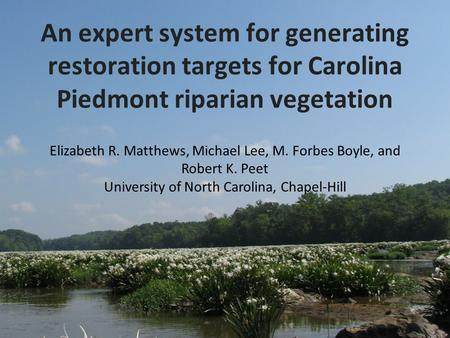 An expert system for generating restoration targets for Carolina Piedmont riparian vegetation Elizabeth R. Matthews, Michael Lee, M. Forbes Boyle, and.