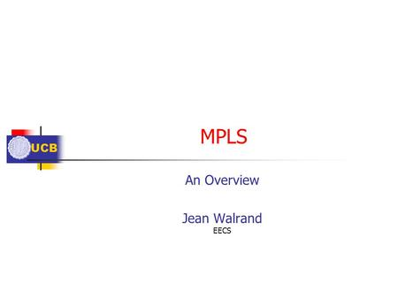 UCB MPLS An Overview Jean Walrand EECS. UCB Outline Objectives Label Switching LSP setup.