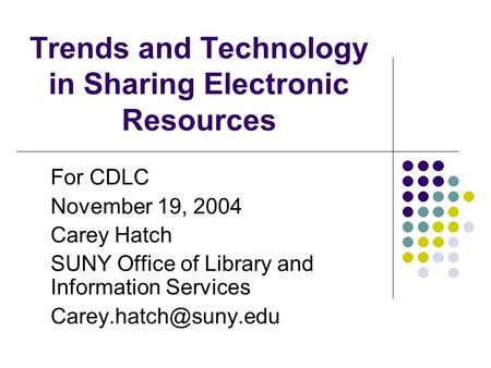 Trends and Technology in Sharing Electronic Resources For CDLC November 19, 2004 Carey Hatch SUNY Office of Library and Information Services