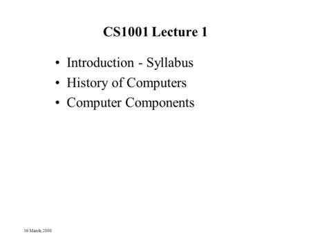 16 March, 2000 CS1001 Lecture 1 Introduction - Syllabus History of Computers Computer Components.