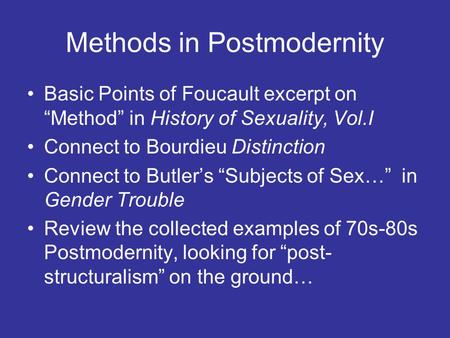 "Methods in Postmodernity Basic Points of Foucault excerpt on ""Method"" in History of Sexuality, Vol.I Connect to Bourdieu Distinction Connect to Butler's."